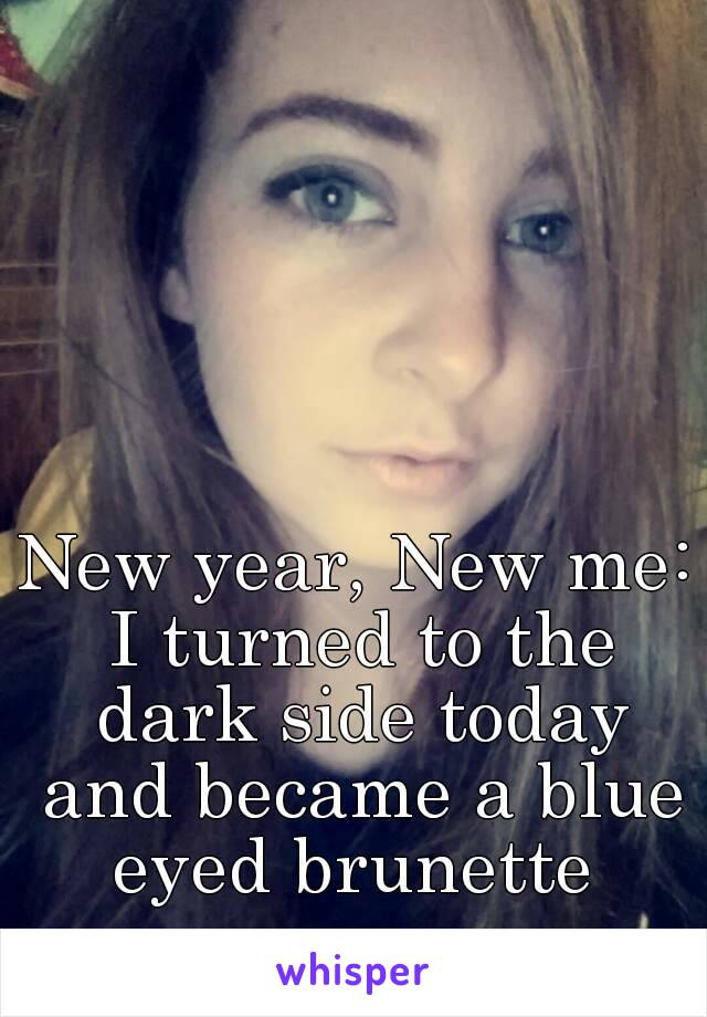 New year, New me: I turned to the dark side today and became a blue eyed brunette