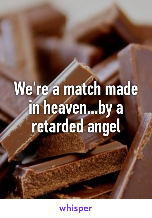 We're a match made in heaven...by a retarded angel