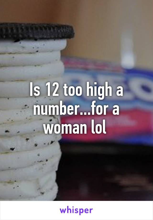 Is 12 too high a number...for a woman lol