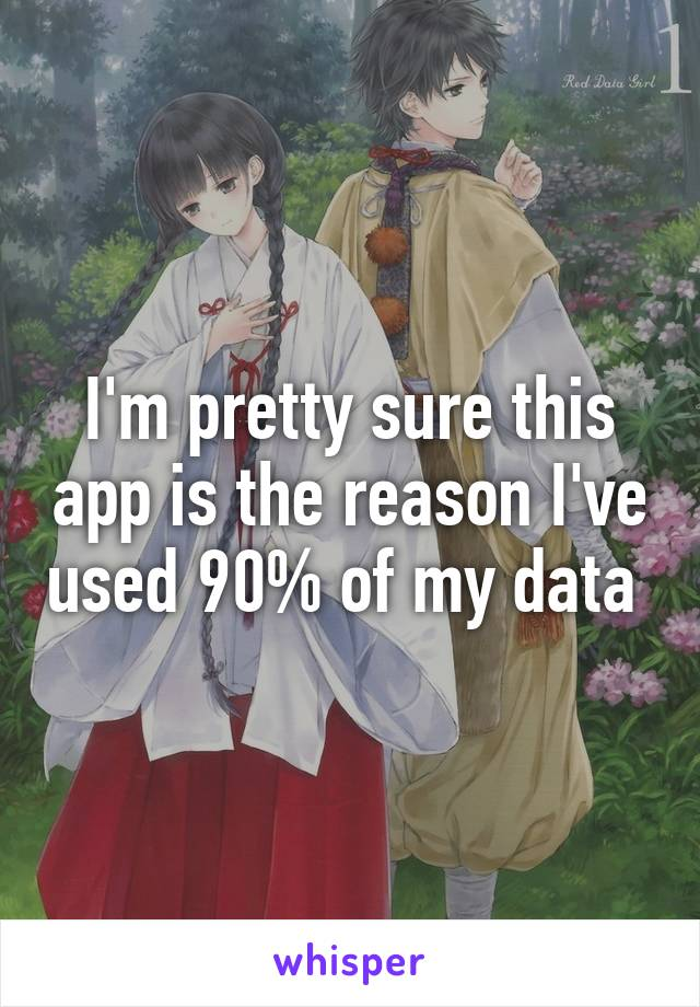 I'm pretty sure this app is the reason I've used 90% of my data