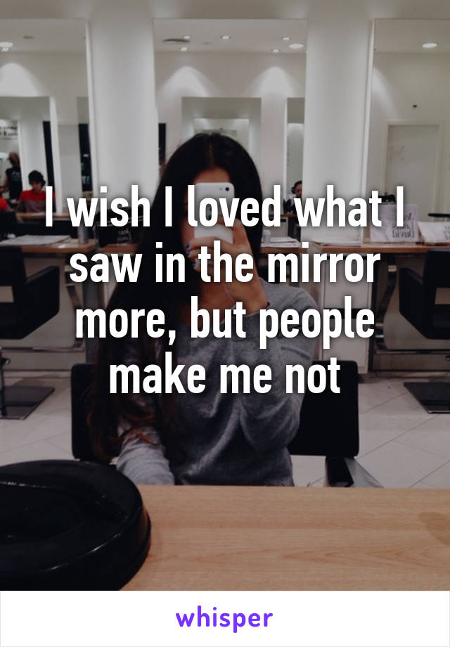 I wish I loved what I saw in the mirror more, but people make me not