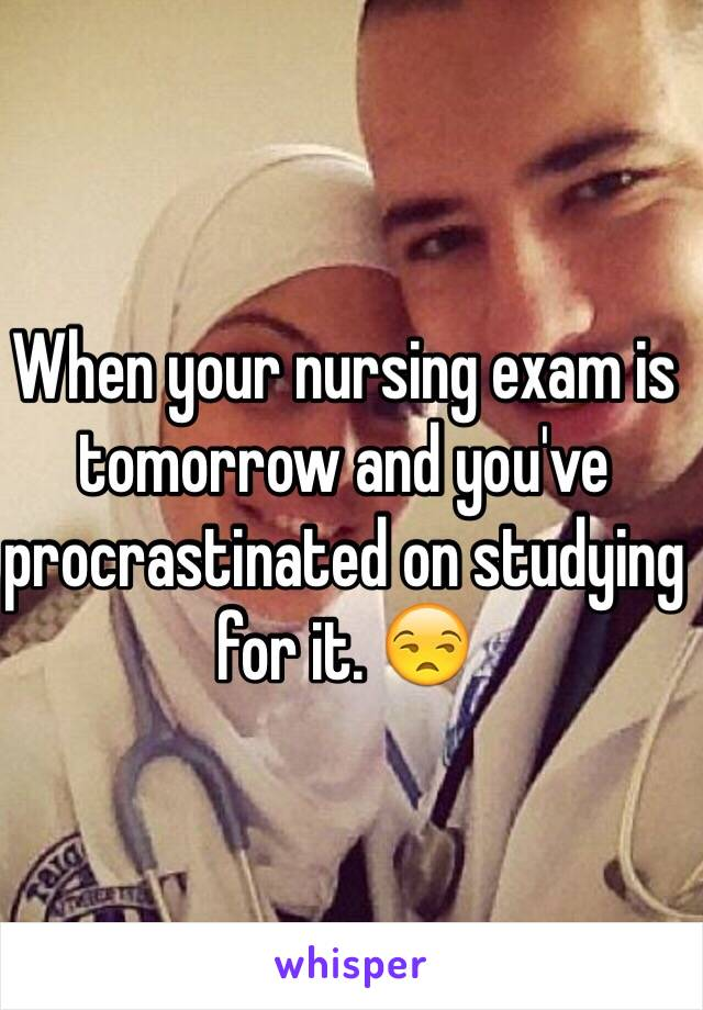When your nursing exam is tomorrow and you've procrastinated on studying for it. 😒