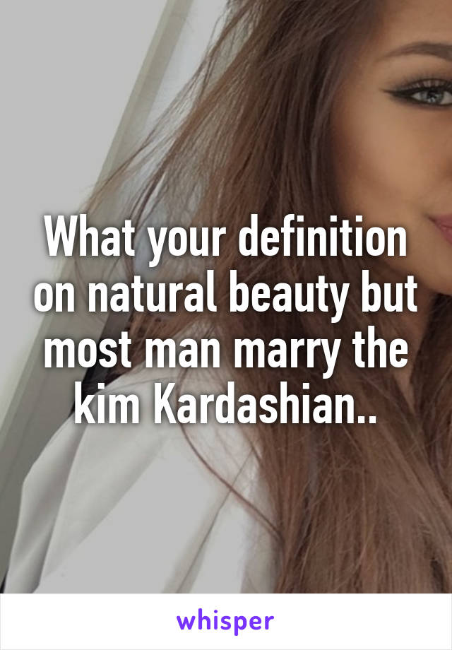 What your definition on natural beauty but most man marry the kim Kardashian..