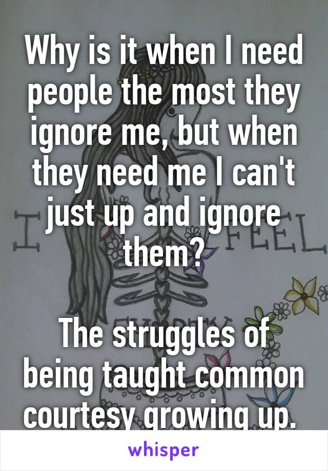 Why is it when I need people the most they ignore me, but when they need me I can't just up and ignore them?  The struggles of being taught common courtesy growing up.