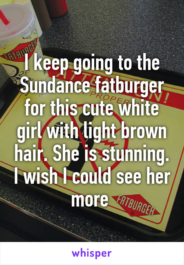 I keep going to the Sundance fatburger for this cute white girl with light brown hair. She is stunning. I wish I could see her more