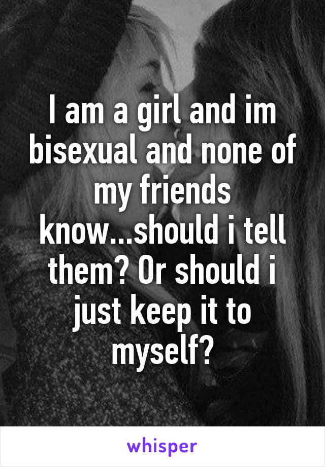 I am a girl and im bisexual and none of my friends know...should i tell them? Or should i just keep it to myself?