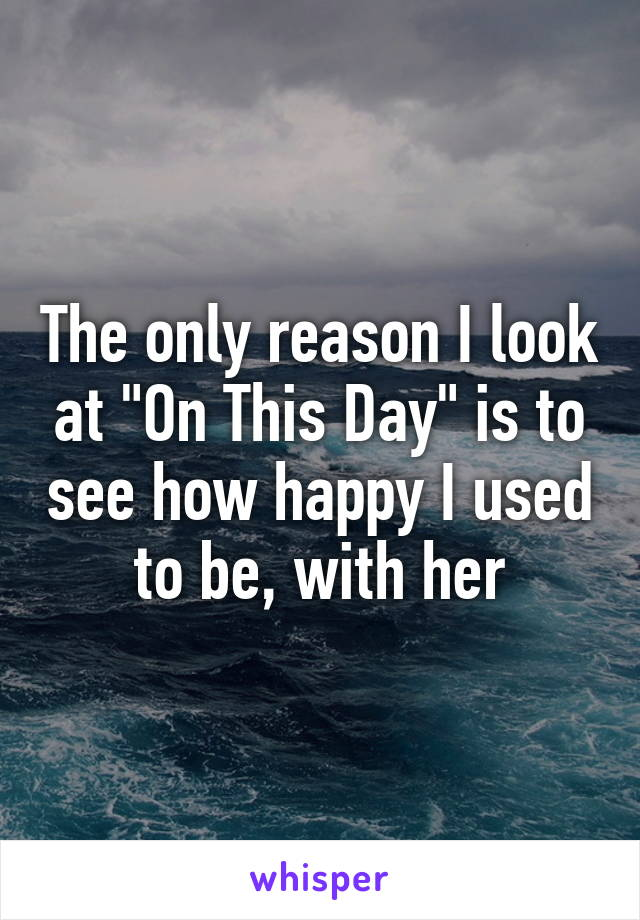 """The only reason I look at """"On This Day"""" is to see how happy I used to be, with her"""