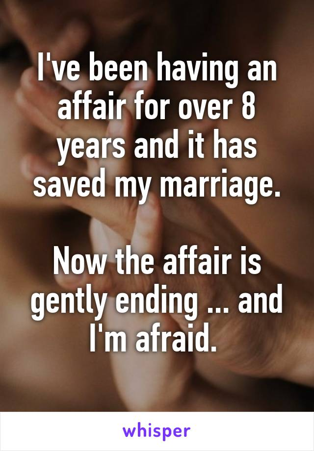 I've been having an affair for over 8 years and it has saved my marriage.  Now the affair is gently ending ... and I'm afraid.
