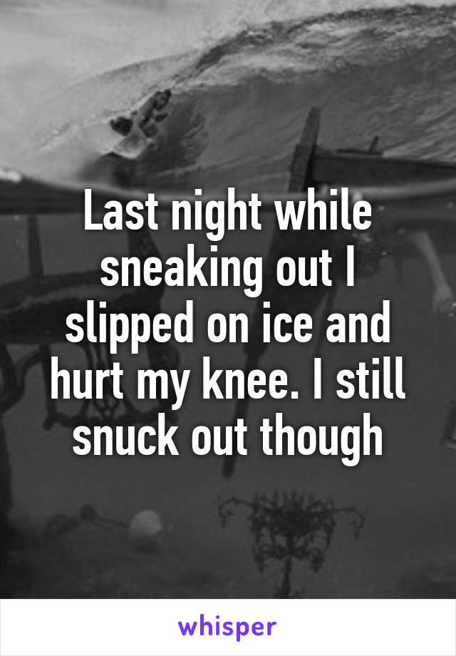 Last night while sneaking out I slipped on ice and hurt my knee. I still snuck out though