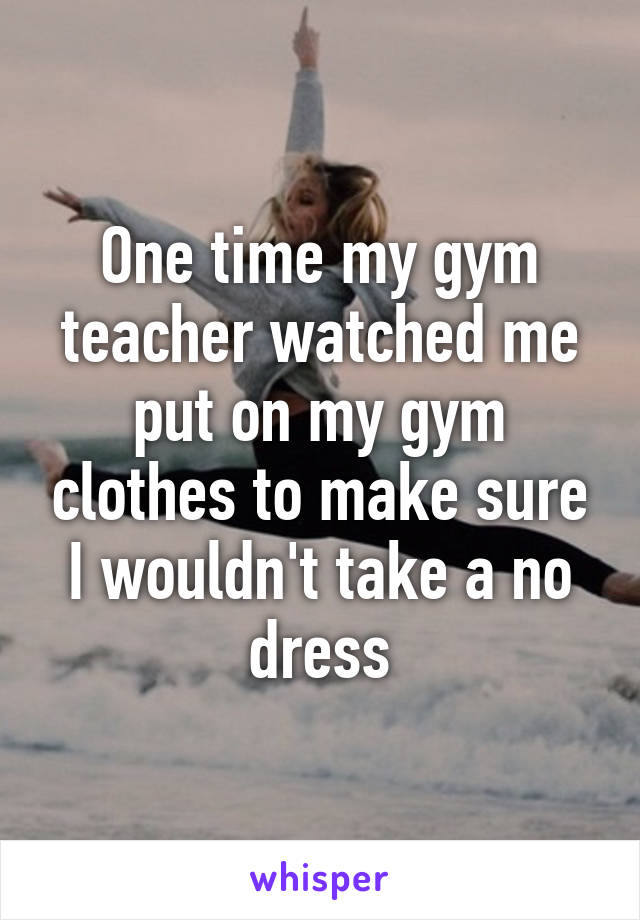 One time my gym teacher watched me put on my gym clothes to make sure I wouldn't take a no dress