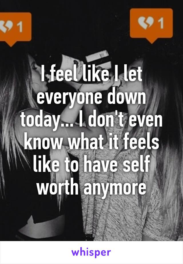 I feel like I let everyone down today... I don't even know what it feels like to have self worth anymore