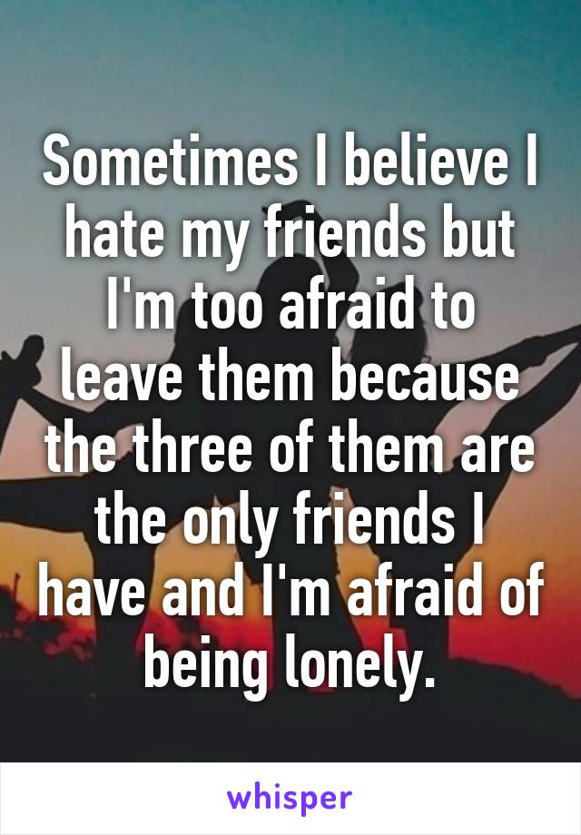 Sometimes I believe I hate my friends but I'm too afraid to leave them because the three of them are the only friends I have and I'm afraid of being lonely.