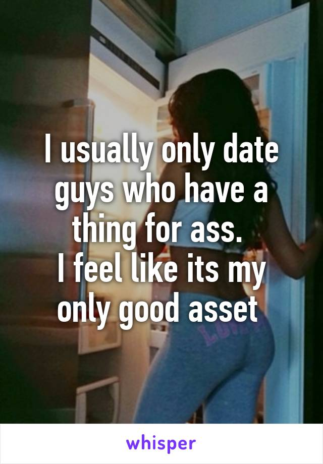 I usually only date guys who have a thing for ass.  I feel like its my only good asset