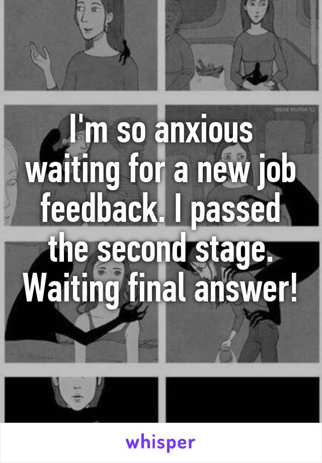 I'm so anxious waiting for a new job feedback. I passed the second stage. Waiting final answer!