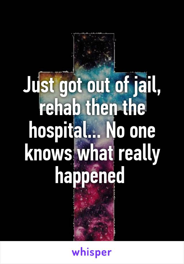 Just got out of jail, rehab then the hospital... No one knows what really happened