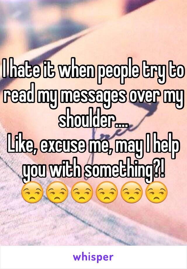 I hate it when people try to read my messages over my shoulder.... Like, excuse me, may I help you with something?! 😒😒😒😒😒😒