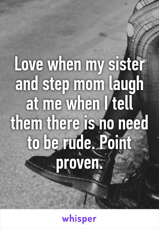 Love when my sister and step mom laugh at me when I tell them there is no need to be rude. Point proven.