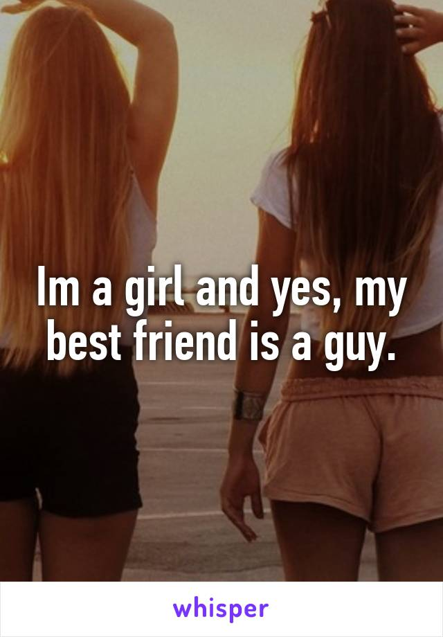 Im a girl and yes, my best friend is a guy.