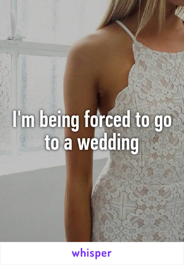 I'm being forced to go to a wedding