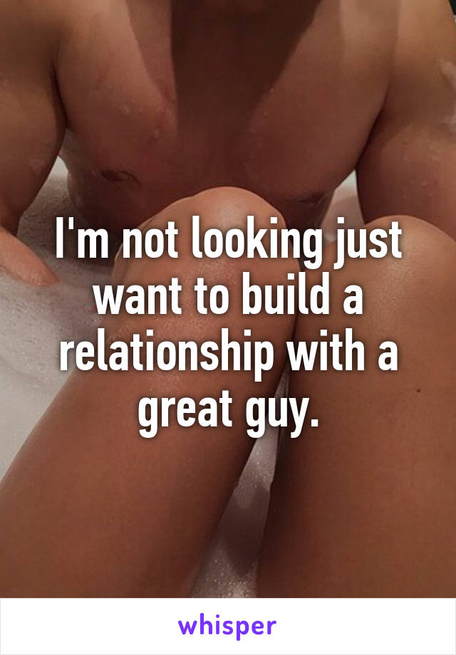 I'm not looking just want to build a relationship with a great guy.