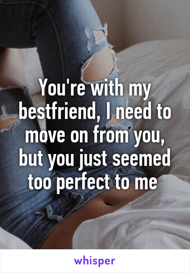 You're with my bestfriend, I need to move on from you, but you just seemed too perfect to me