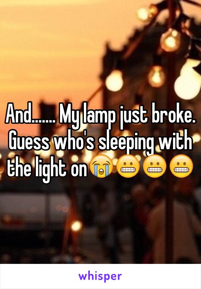 And....... My lamp just broke. Guess who's sleeping with the light on😭😬😬😬