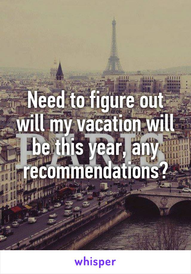 Need to figure out will my vacation will be this year, any recommendations?