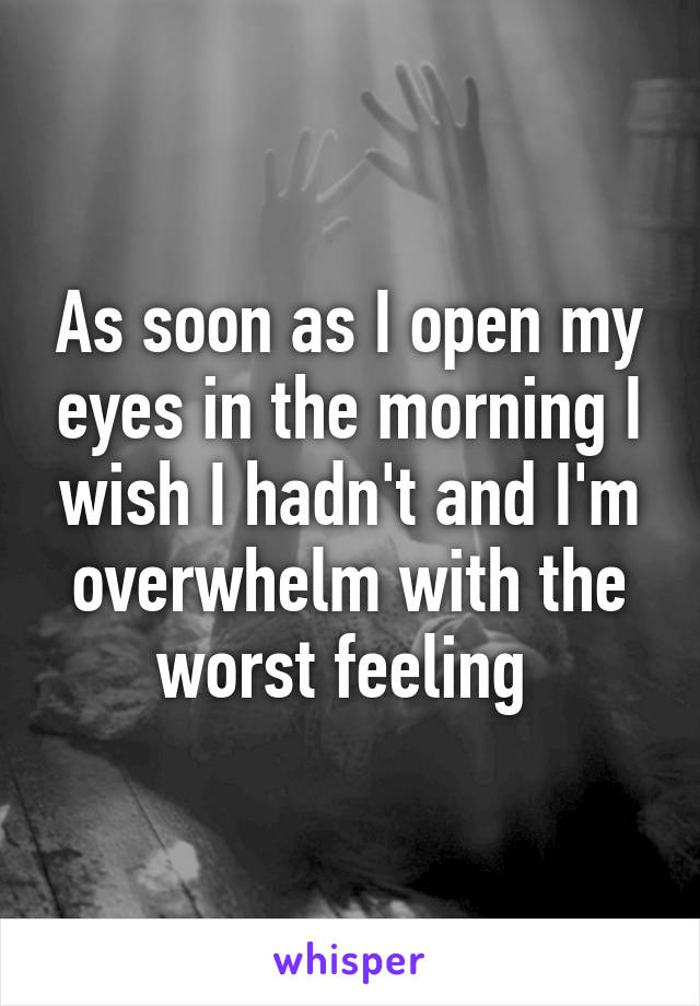 As soon as I open my eyes in the morning I wish I hadn't and I'm overwhelm with the worst feeling