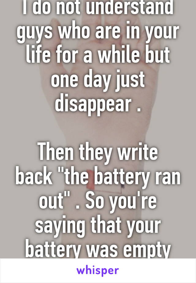 """I do not understand guys who are in your life for a while but one day just disappear .  Then they write back """"the battery ran out"""" . So you're saying that your battery was empty for four months?"""