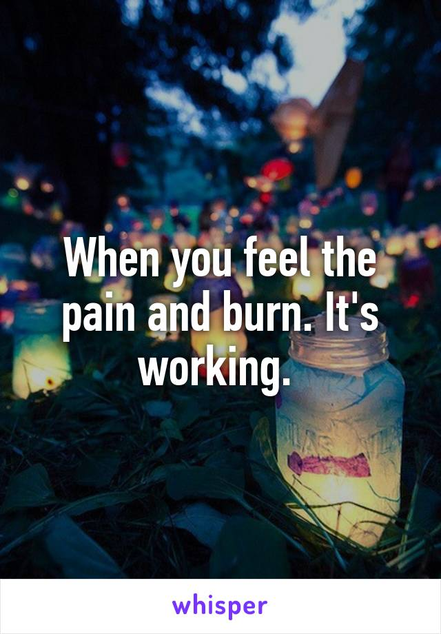 When you feel the pain and burn. It's working.