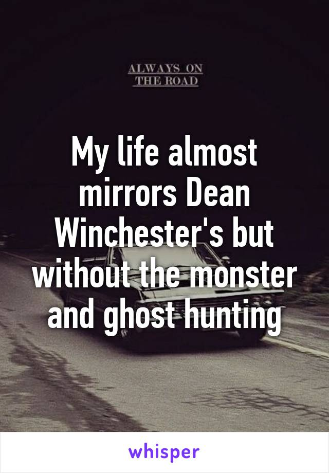 My life almost mirrors Dean Winchester's but without the monster and ghost hunting