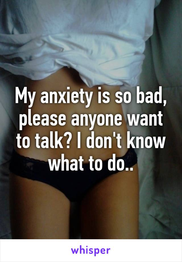 My anxiety is so bad, please anyone want to talk? I don't know what to do..