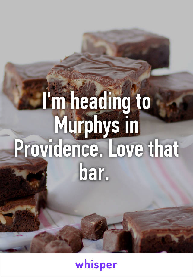 I'm heading to Murphys in Providence. Love that bar.
