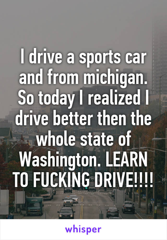 I drive a sports car and from michigan. So today I realized I drive better then the whole state of Washington. LEARN TO FUCKING DRIVE!!!!