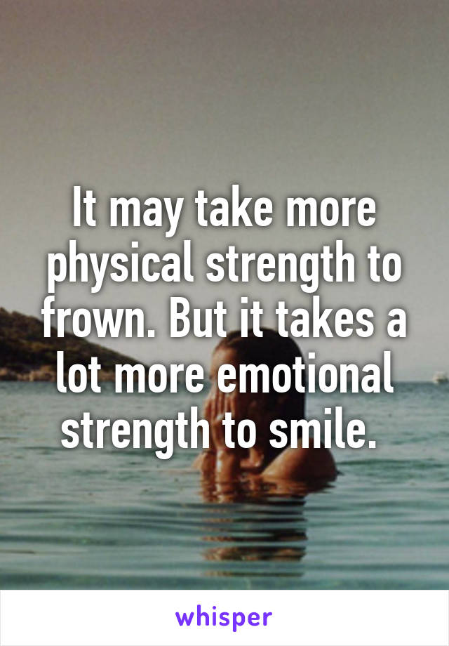 It may take more physical strength to frown. But it takes a lot more emotional strength to smile.