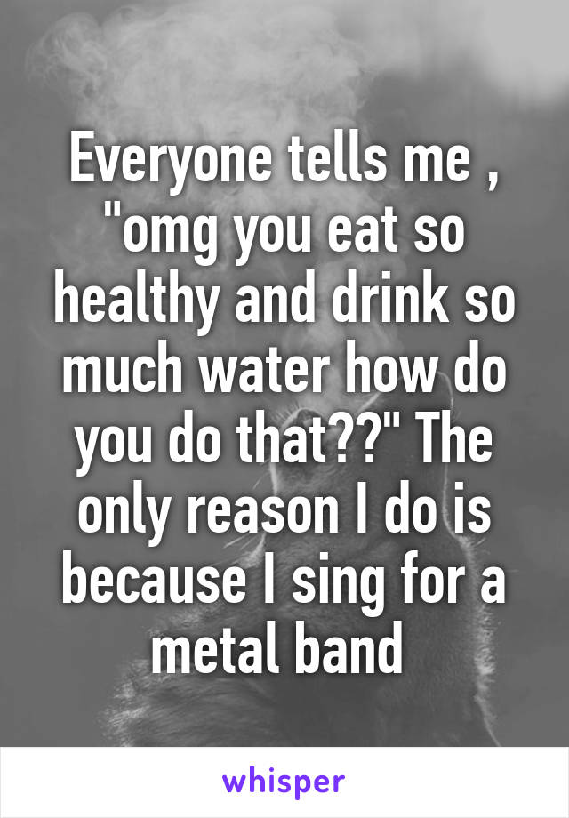 """Everyone tells me , """"omg you eat so healthy and drink so much water how do you do that??"""" The only reason I do is because I sing for a metal band"""
