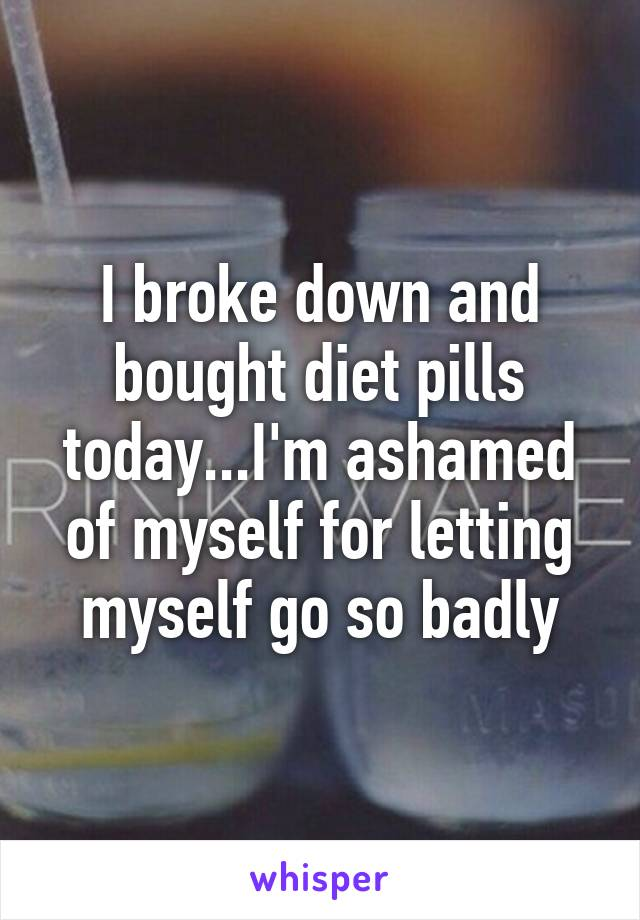 I broke down and bought diet pills today...I'm ashamed of myself for letting myself go so badly