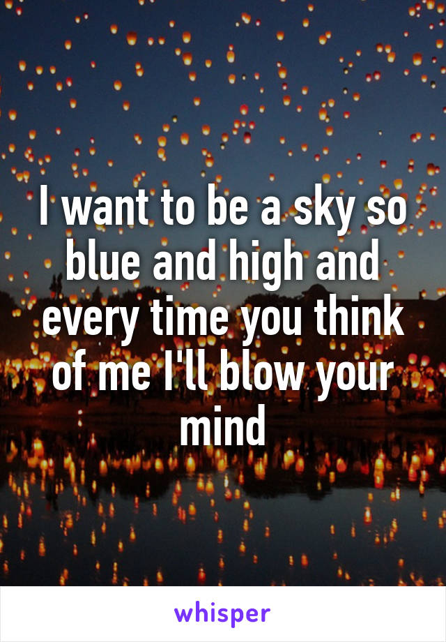 I want to be a sky so blue and high and every time you think of me I'll blow your mind