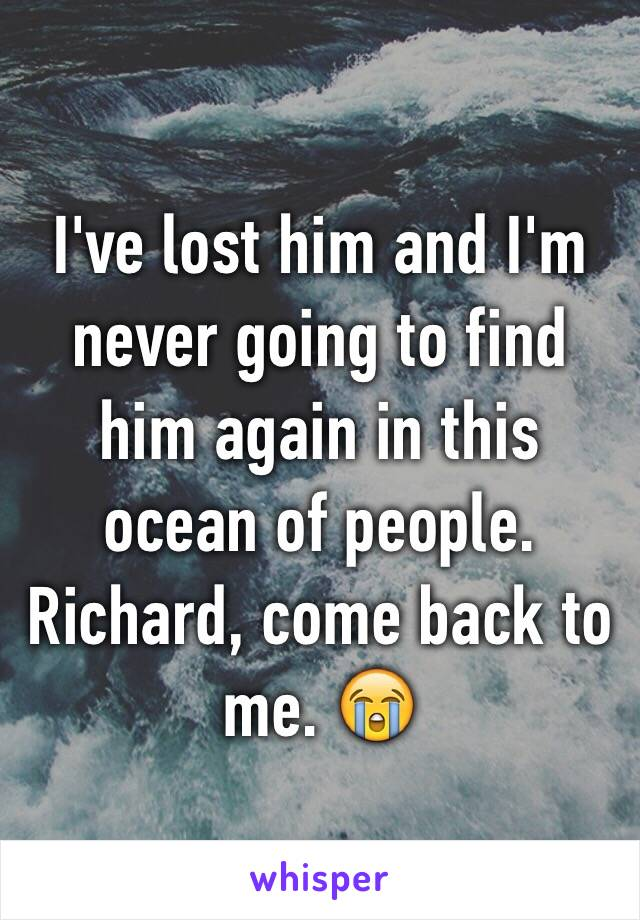 I've lost him and I'm never going to find him again in this ocean of people.  Richard, come back to me. 😭