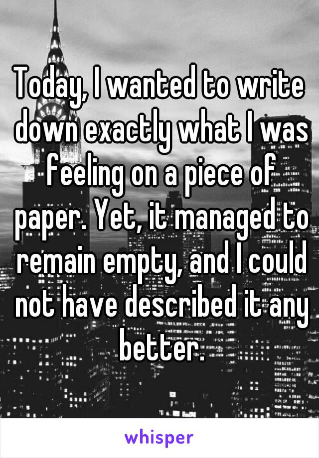 Today, I wanted to write down exactly what I was feeling on a piece of paper. Yet, it managed to remain empty, and I could not have described it any better.