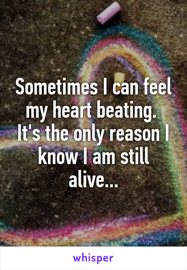 Sometimes I can feel my heart beating.  It's the only reason I know I am still alive...