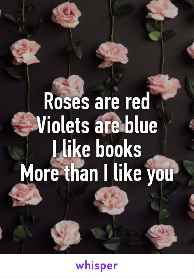 Roses are red Violets are blue I like books More than I like you