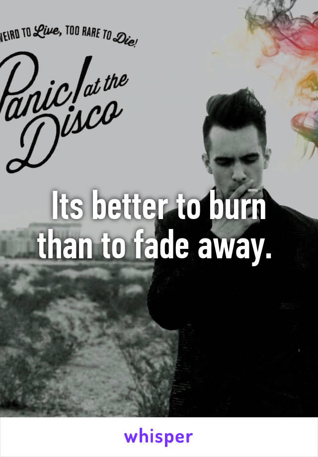 Its better to burn than to fade away.