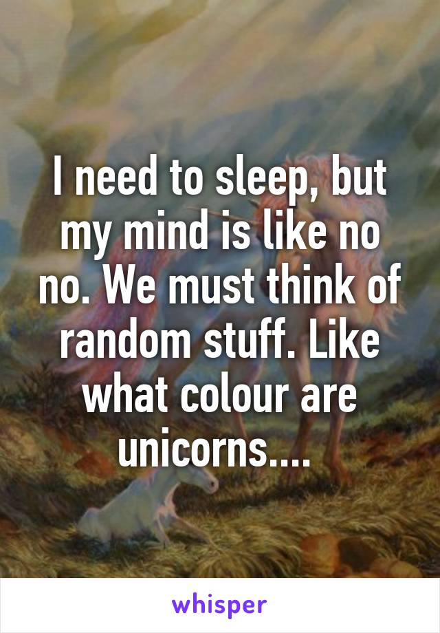 I need to sleep, but my mind is like no no. We must think of random stuff. Like what colour are unicorns....
