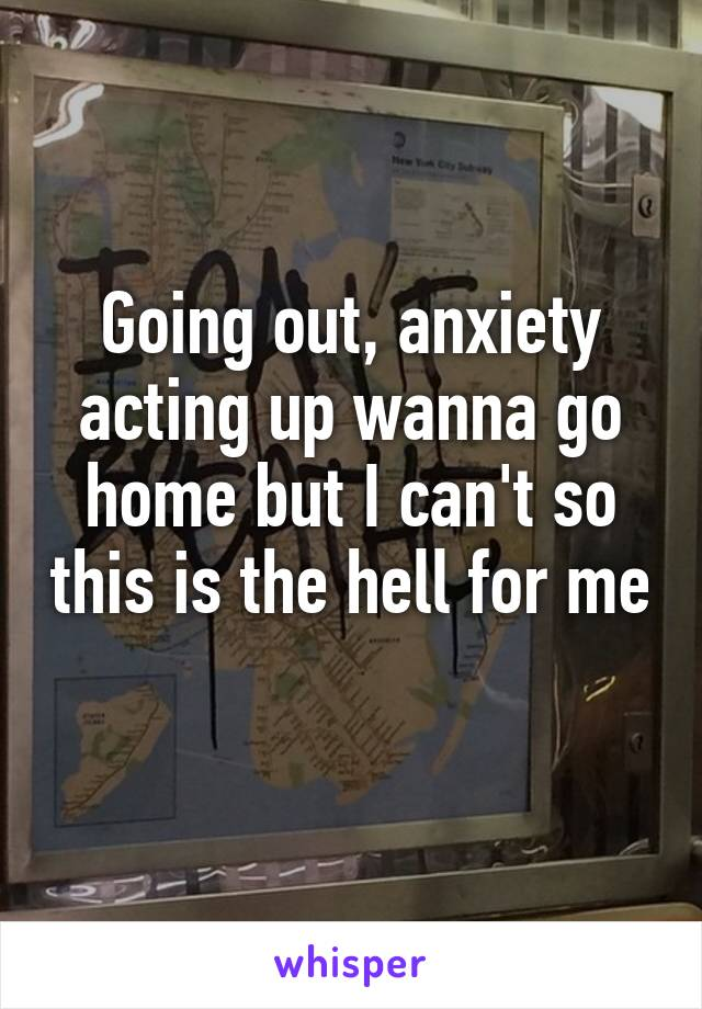 Going out, anxiety acting up wanna go home but I can't so this is the hell for me