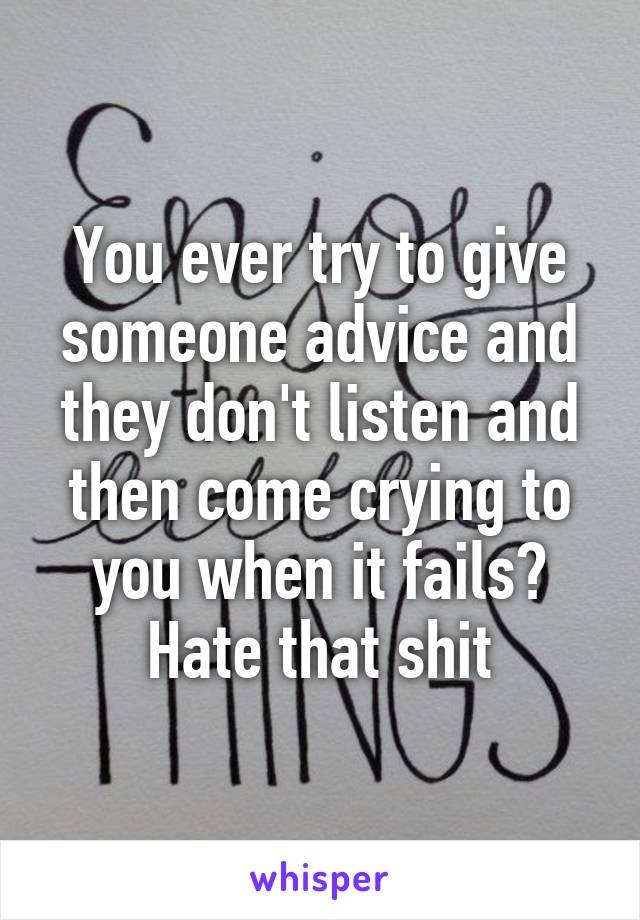 You ever try to give someone advice and they don't listen and then come crying to you when it fails? Hate that shit