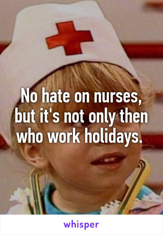 No hate on nurses, but it's not only then who work holidays.