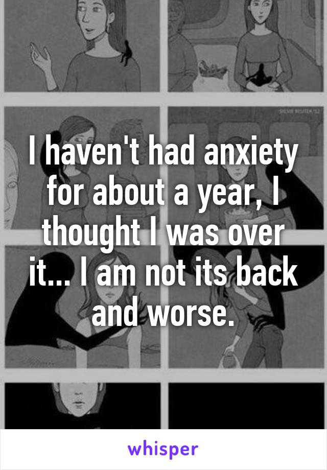 I haven't had anxiety for about a year, I thought I was over it... I am not its back and worse.