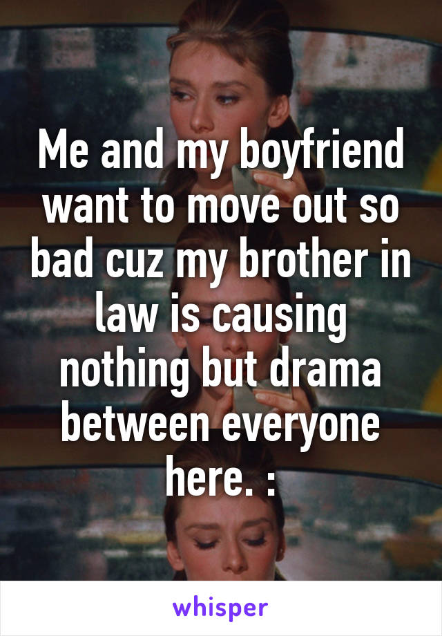 Me and my boyfriend want to move out so bad cuz my brother in law is causing nothing but drama between everyone here. :\