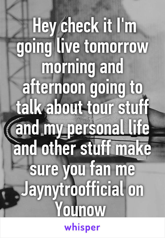 Hey check it I'm going live tomorrow morning and afternoon going to talk about tour stuff and my personal life and other stuff make sure you fan me Jaynytroofficial on Younow